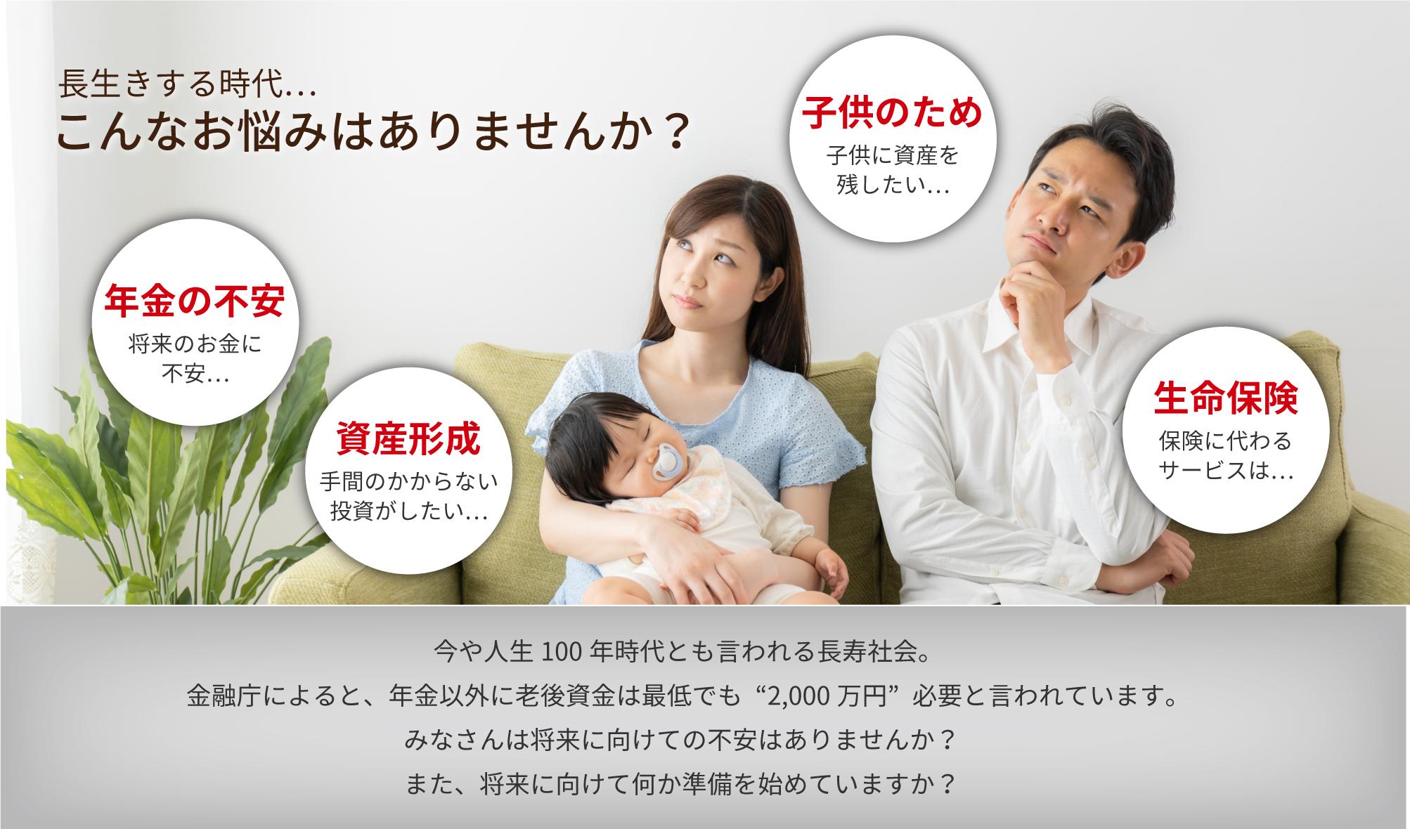 長生きする時代…こんなお悩みはありませんか?子供に資産を残したい…将来のお金に不安…手間のかからない投資がしたい…保険に代わるサービスは…